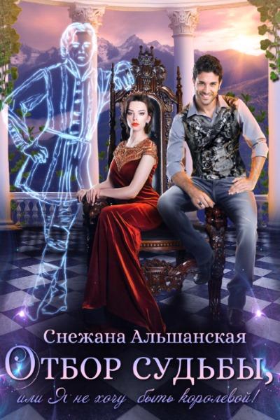 Снежана Альшанская — Отбор судьбы, или Я не хочу быть королевой!